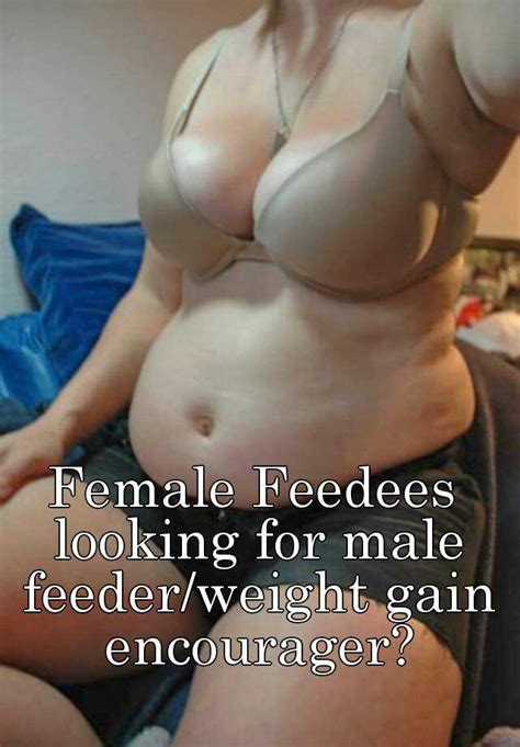 Female Feedees looking for male feeder/weight gain encourager?